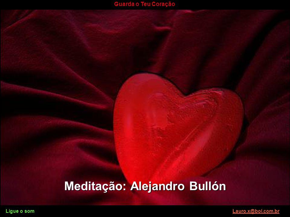 Ligue o som Lauro.x@bol.com.brLauro.x@bol.com.br Guarda o Teu Coração Sobre tudo o que se deve guardar, guarda o teu coração, porque dele procedem as
