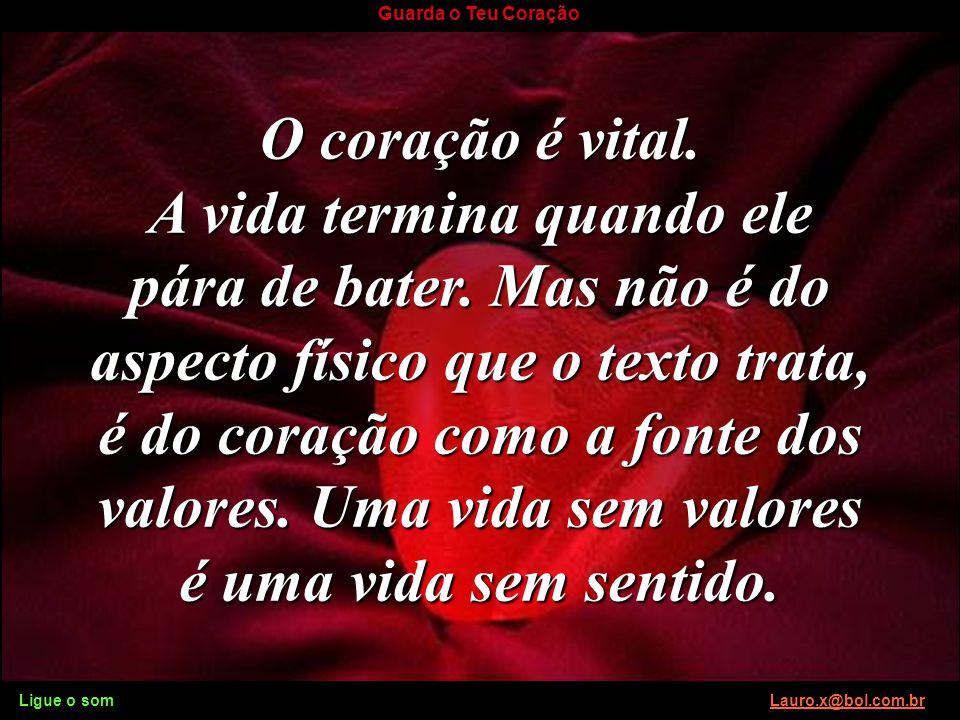 Ligue o som Lauro.x@bol.com.brLauro.x@bol.com.br Guarda o Teu Coração Sobre tudo o que Sobre tudo o que se deve guardar, guarda o teu coração, porque