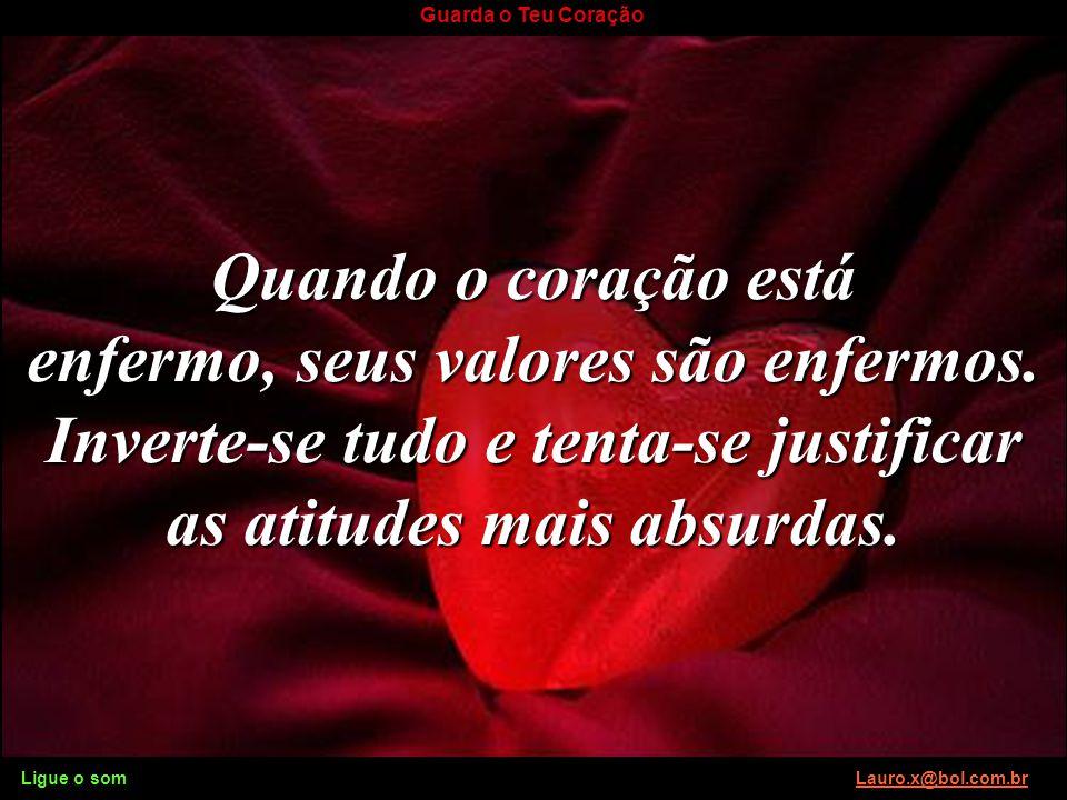 Ligue o som Lauro.x@bol.com.brLauro.x@bol.com.br Guarda o Teu Coração O coração é vital. A vida termina quando ele pára de bater. Mas não é do aspecto