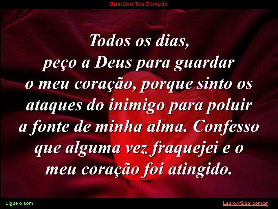 Ligue o som Lauro.x@bol.com.brLauro.x@bol.com.br Guarda o Teu Coração Quando o coração está enfermo, seus valores são enfermos. Inverte-se tudo e tent