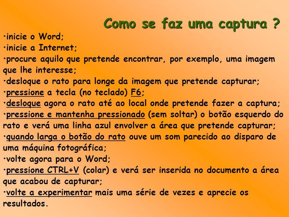 Como se faz uma captura ? inicie o Word; inicie a Internet; procure aquilo que pretende encontrar, por exemplo, uma imagem que lhe interesse; desloque