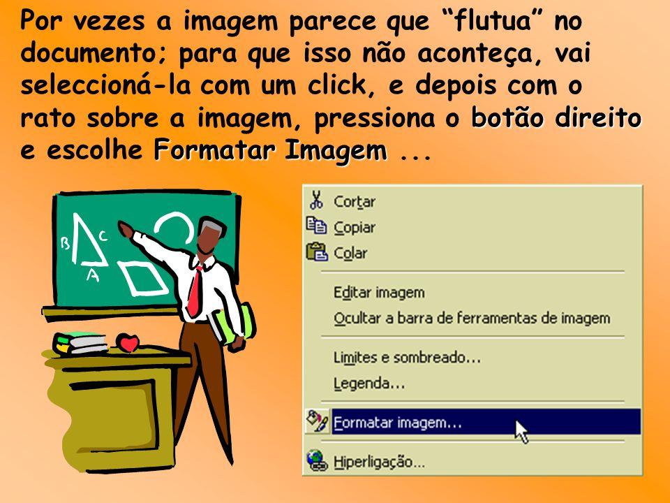 Por vezes a imagem parece que flutua no documento; para que isso não aconteça, vai seleccioná-la com um click, e depois com o rato sobre a imagem, pressiona o botão direito e escolhe Formatar Imagem Imagem...