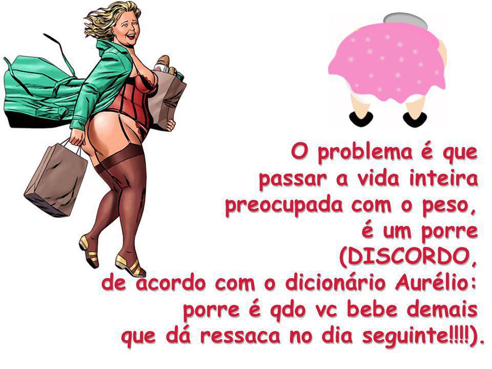 O problema é que passar a vida inteira preocupada com o peso, é um porre (DISCORDO, de acordo com o dicionário Aurélio: porre é qdo vc bebe demais que dá ressaca no dia seguinte!!!!).