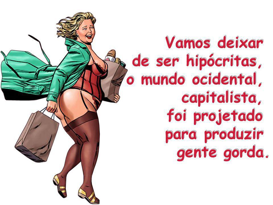 Vamos deixar de ser hipócritas, o mundo ocidental, capitalista, foi projetado para produzir gente gorda.