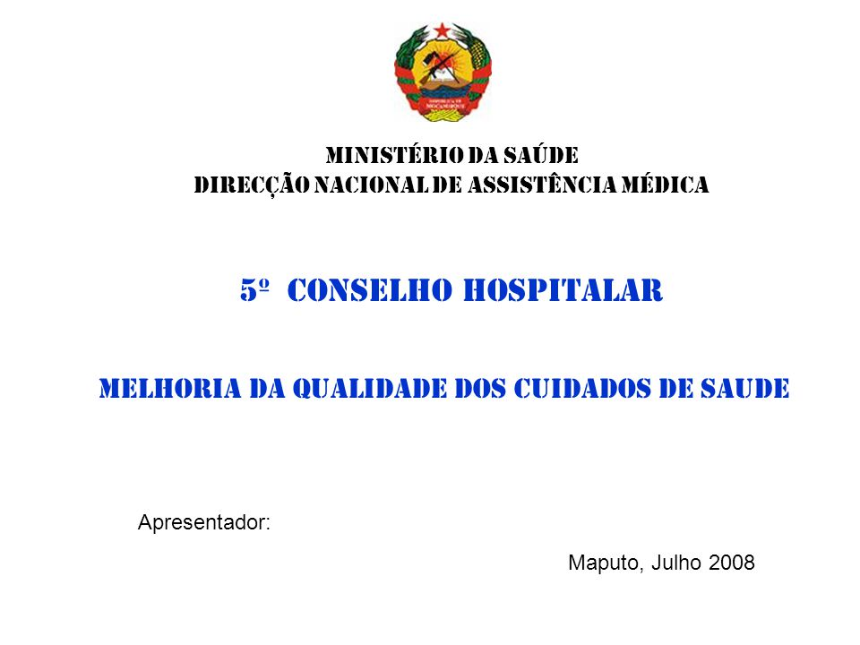 MINISTÉRIO DA SAÚDE Direcção Nacional de assistÊncia Médica Melhoria da Qualidade dos CUIDADOS DE Saude Apresentador: Maputo, Julho 2008 5º conselho H
