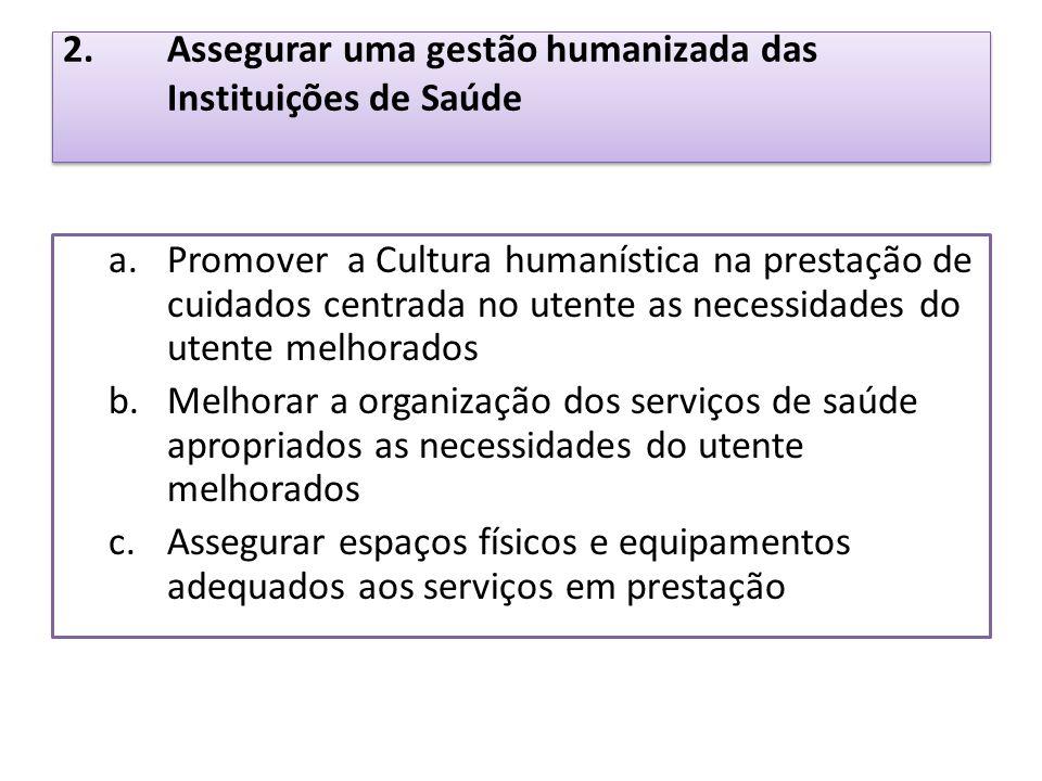 2.Assegurar uma gestão humanizada das Instituições de Saúde a.Promover a Cultura humanística na prestação de cuidados centrada no utente as necessidad