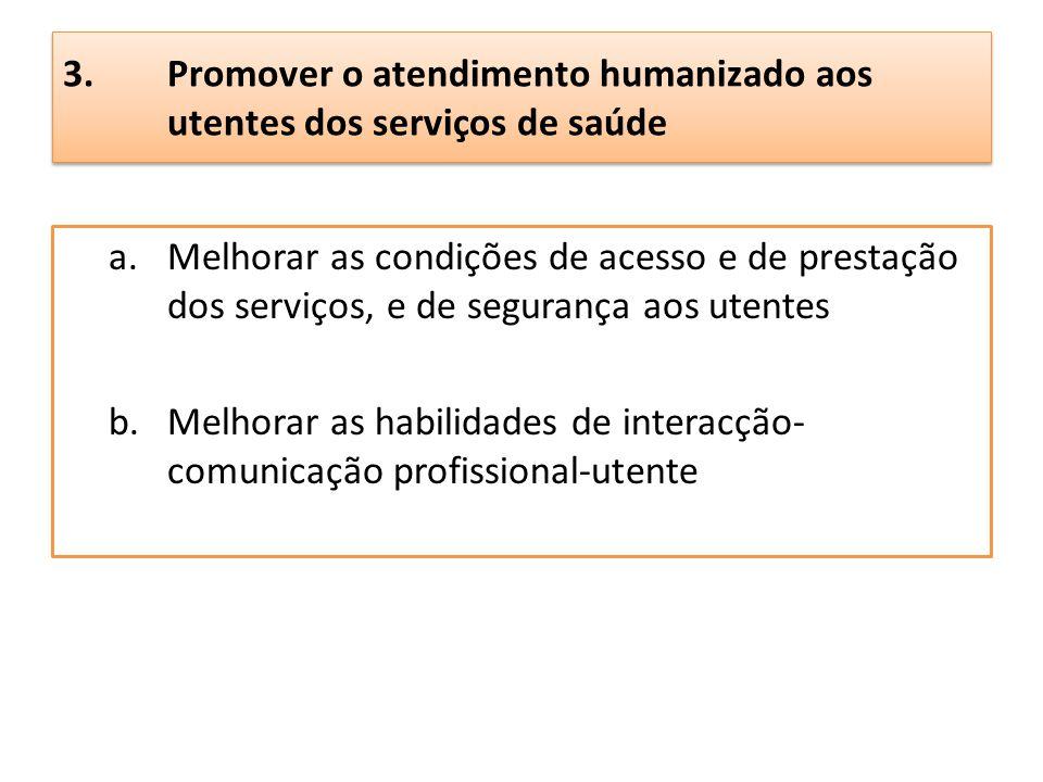 3.Promover o atendimento humanizado aos utentes dos serviços de saúde a.Melhorar as condições de acesso e de prestação dos serviços, e de segurança ao