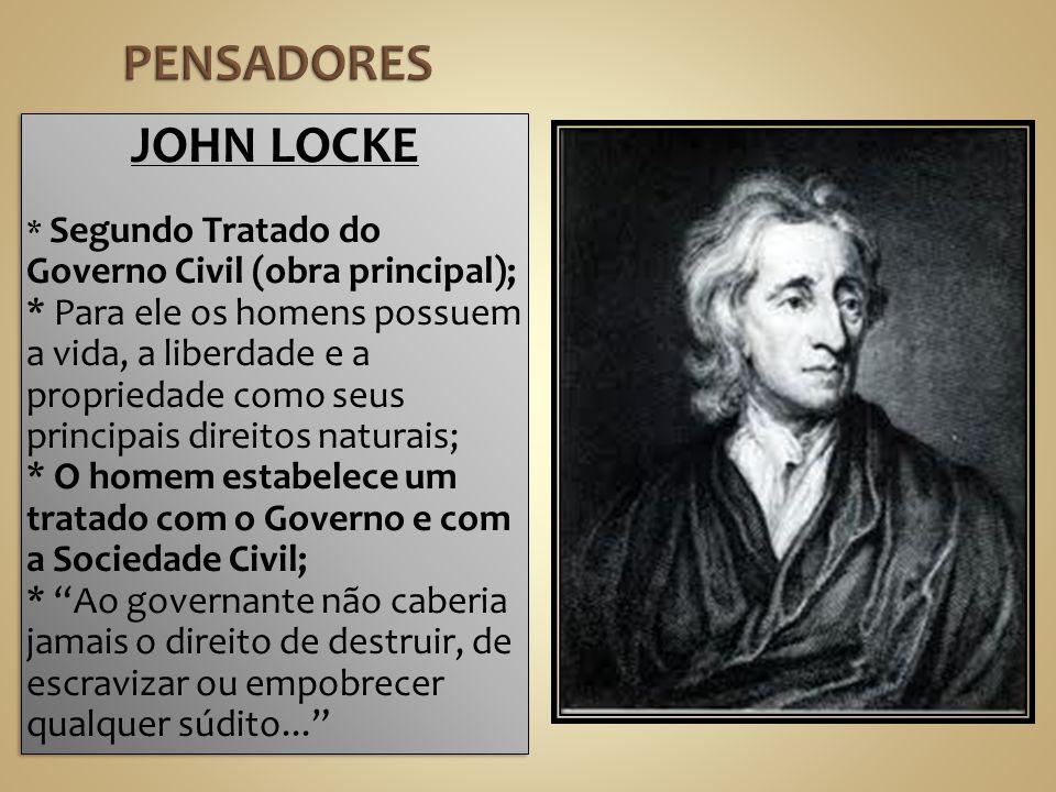 JOHN LOCKE * Segundo Tratado do Governo Civil (obra principal); * Para ele os homens possuem a vida, a liberdade e a propriedade como seus principais