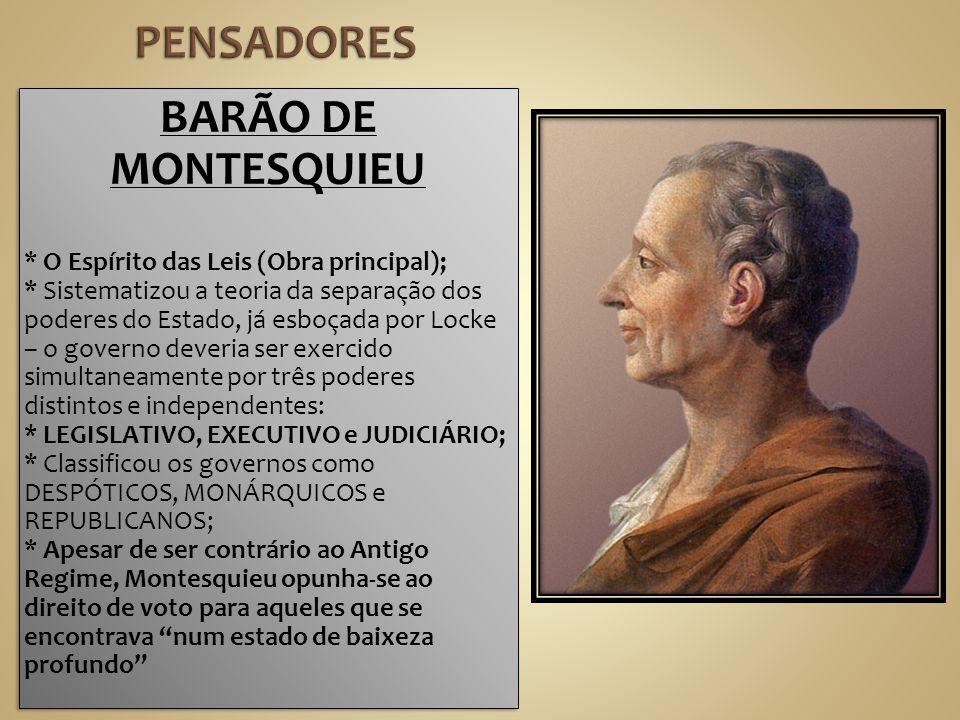 BARÃO DE MONTESQUIEU * O Espírito das Leis (Obra principal); * Sistematizou a teoria da separação dos poderes do Estado, já esboçada por Locke – o gov