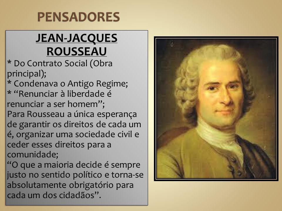 JEAN-JACQUES ROUSSEAU * Do Contrato Social (Obra principal); * Condenava o Antigo Regime; * Renunciar à liberdade é renunciar a ser homem; Para Rousse