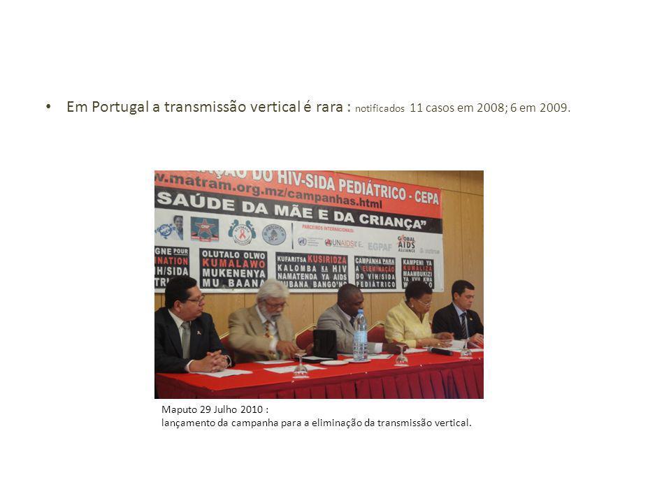 Em Portugal a transmissão vertical é rara : notificados 11 casos em 2008; 6 em 2009. Maputo 29 Julho 2010 : lançamento da campanha para a eliminação d