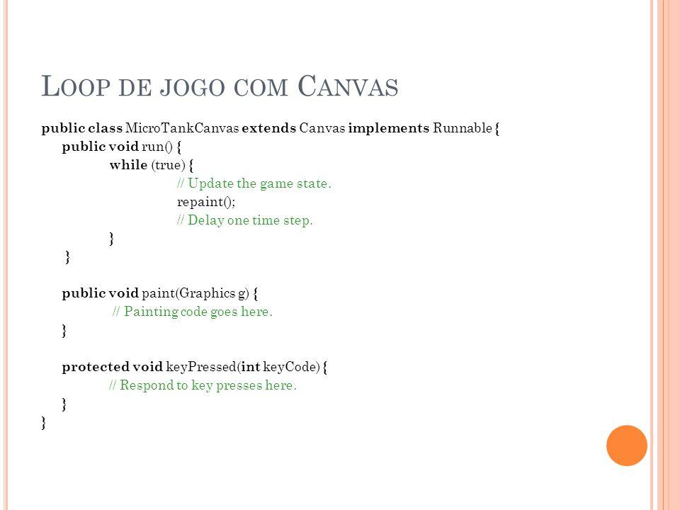 L OOP DE JOGO COM G AME C ANVAS public class MicroTankCanvas extends GameCanvas implements Runnable { public void run() { Graphics g = getGraphics(); while (true) { // Update the game state.