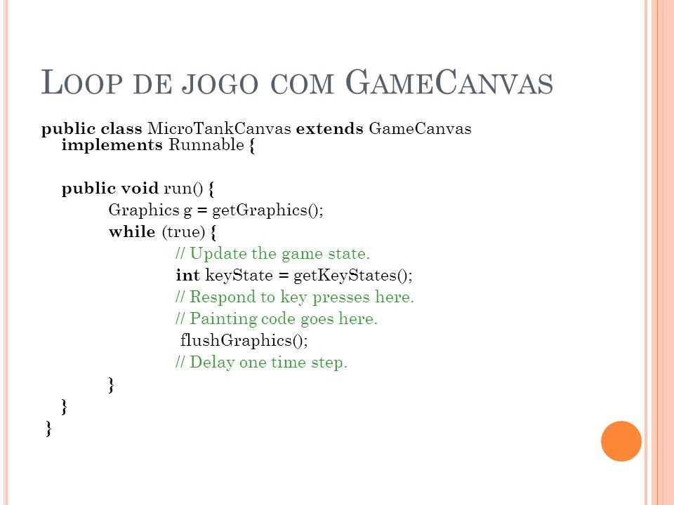 L OOP DE JOGO COM G AME C ANVAS public class MicroTankCanvas extends GameCanvas implements Runnable { public void run() { Graphics g = getGraphics(); while (true) { // Update the game state.