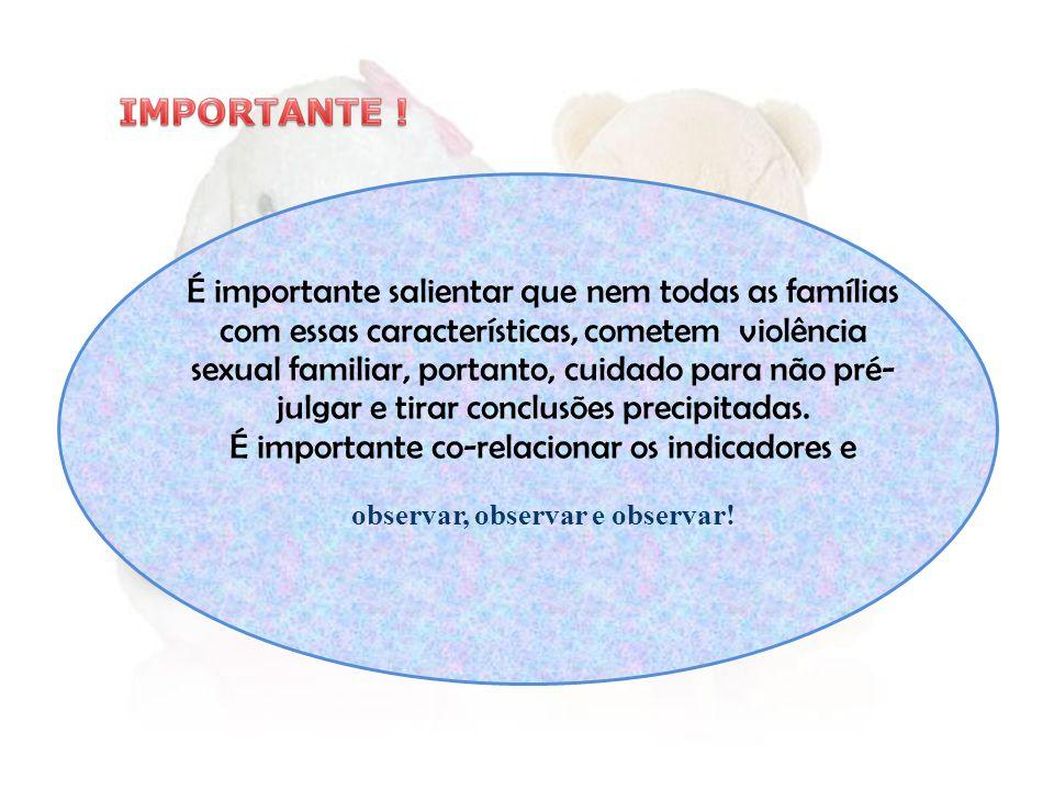 É importante salientar que nem todas as famílias com essas características, cometem violência sexual familiar, portanto, cuidado para não pré- julgar e tirar conclusões precipitadas.