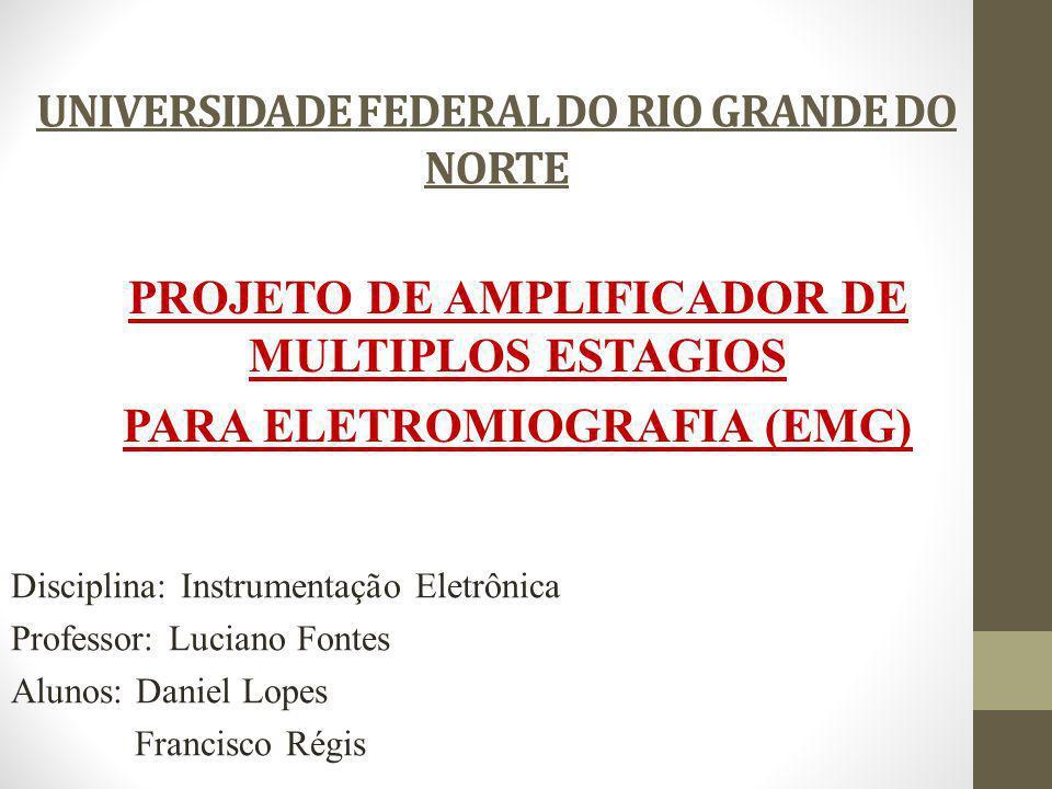 UNIVERSIDADE FEDERAL DO RIO GRANDE DO NORTE PROJETO DE AMPLIFICADOR DE MULTIPLOS ESTAGIOS PARA ELETROMIOGRAFIA (EMG) Disciplina: Instrumentação Eletrô