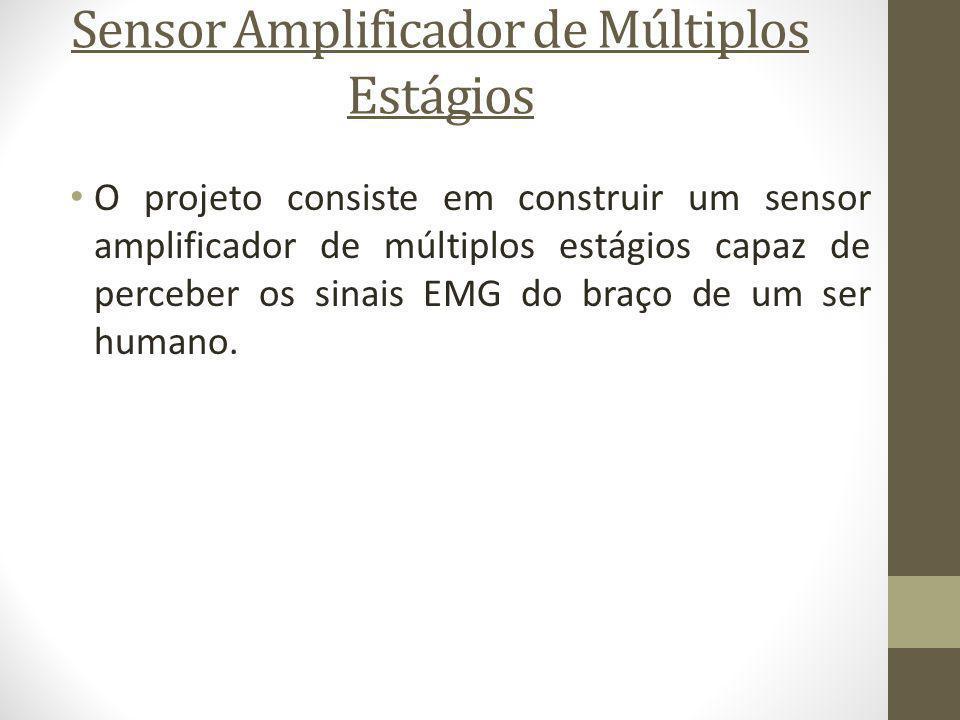 Sensor Amplificador de Múltiplos Estágios O projeto consiste em construir um sensor amplificador de múltiplos estágios capaz de perceber os sinais EMG