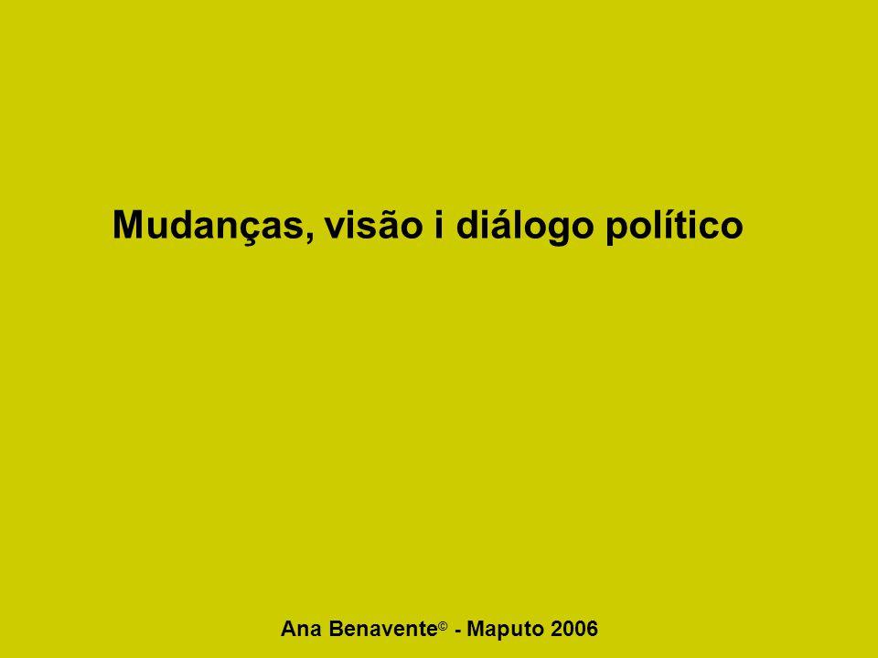 Ana Benavente © - Maputo 2006 Mudanças, visão i diálogo político