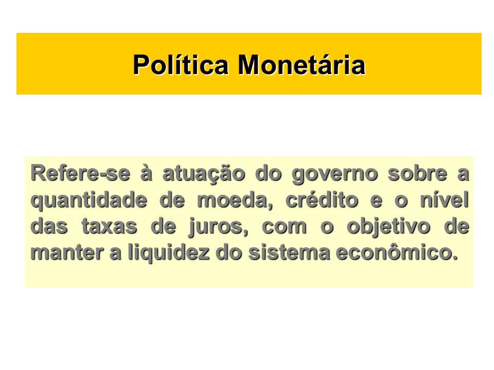 Política Monetária Refere-se à atuação do governo sobre a quantidade de moeda, crédito e o nível das taxas de juros, com o objetivo de manter a liquid