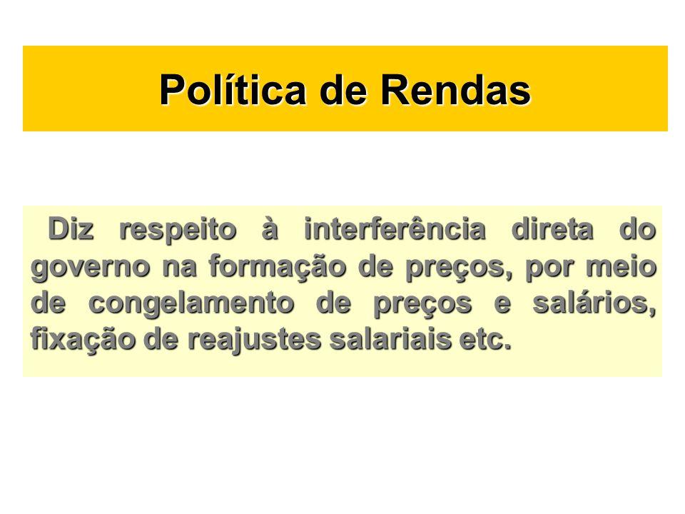 Política de Rendas Diz respeito à interferência direta do governo na formação de preços, por meio de congelamento de preços e salários, fixação de rea