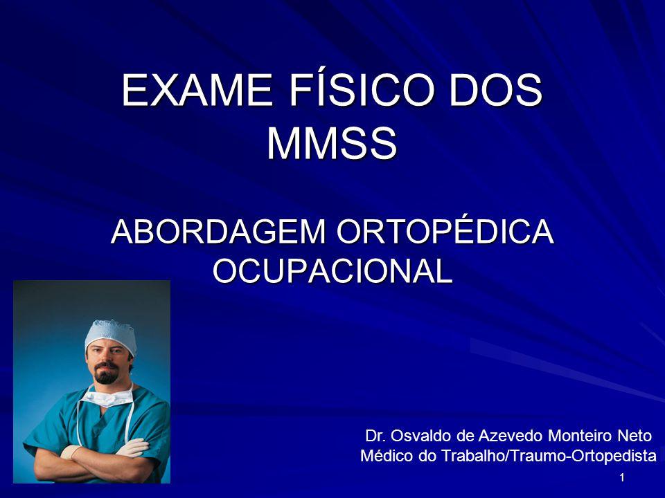 1 EXAME FÍSICO DOS MMSS ABORDAGEM ORTOPÉDICA OCUPACIONAL Dr. Osvaldo de Azevedo Monteiro Neto Médico do Trabalho/Traumo-Ortopedista