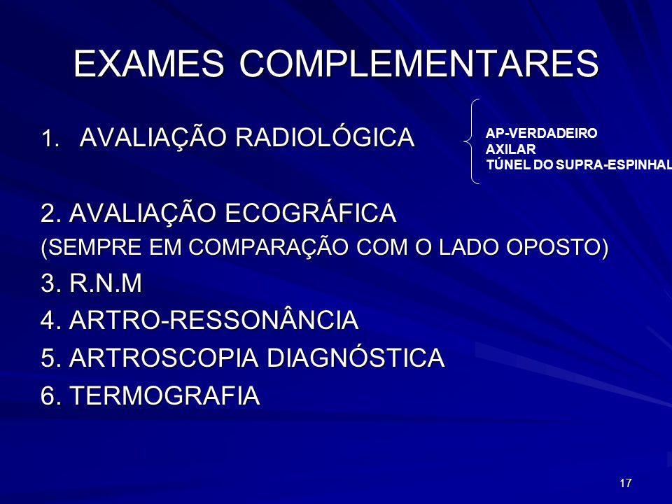 17 EXAMES COMPLEMENTARES 1. AVALIAÇÃO RADIOLÓGICA 2. AVALIAÇÃO ECOGRÁFICA (SEMPRE EM COMPARAÇÃO COM O LADO OPOSTO) 3. R.N.M 4. ARTRO-RESSONÂNCIA 5. AR