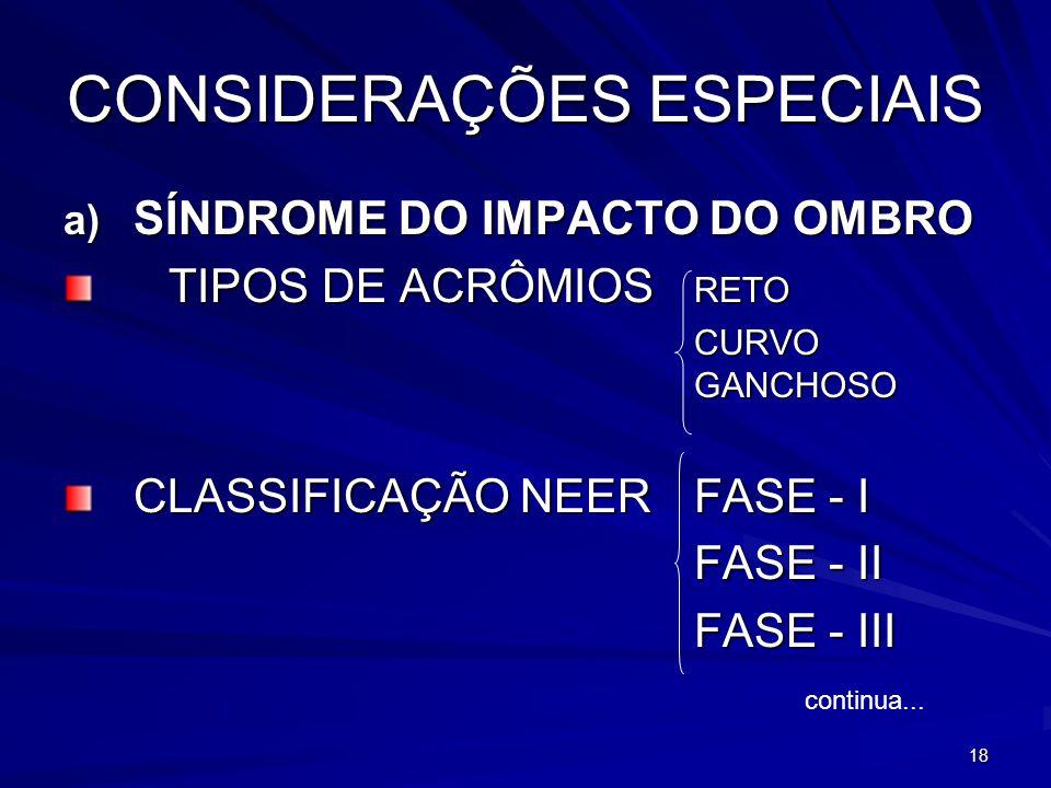 18 CONSIDERAÇÕES ESPECIAIS a) SÍNDROME DO IMPACTO DO OMBRO TIPOS DE ACRÔMIOS RETO CURVO GANCHOSO CLASSIFICAÇÃO NEERFASE - I FASE - II FASE - III conti
