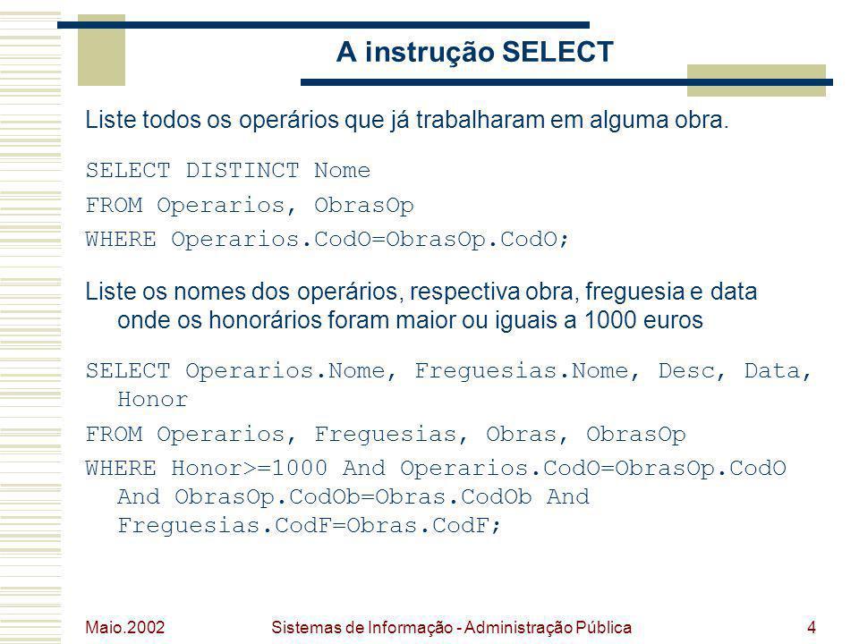 Maio.2002 Sistemas de Informação - Administração Pública4 A instrução SELECT Liste todos os operários que já trabalharam em alguma obra. SELECT DISTIN