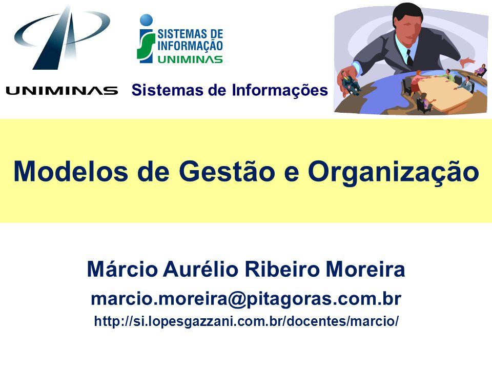 Sistemas de Informações Modelos de Gestão e Organização Márcio Aurélio Ribeiro Moreira marcio.moreira@pitagoras.com.br http://si.lopesgazzani.com.br/d