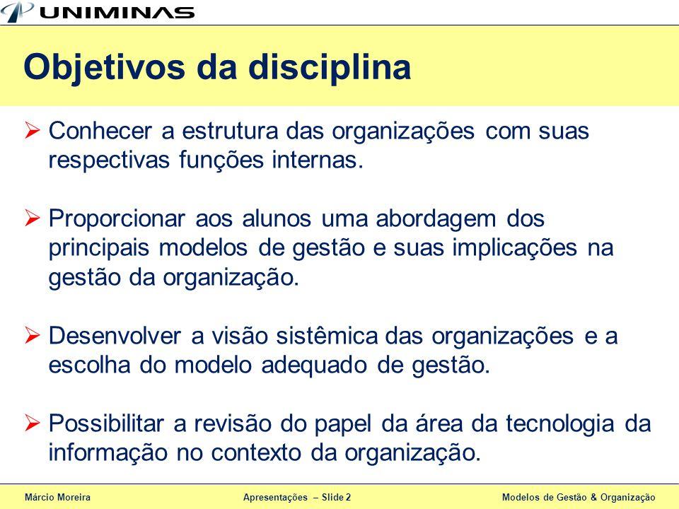 Apresentações – Slide 3 Ementa da disciplina Introdução Organizações e Teoria da organização Estratégia, projeto organizacional e eficácia Propósito, metas, estratégias, projeto e eficácia da organização Fundamentos da estrutura organizacional Processos, funções, divisões, estrutura matricial e híbrida Modelos de Gestão e de Gestão em TI Governança corporativa e em TI (COBIT, ITIL, CMM e CMMI) Análise de processos organizacionais Processo decisório, modelo racional e mudanças Márcio MoreiraModelos de Gestão & Organização