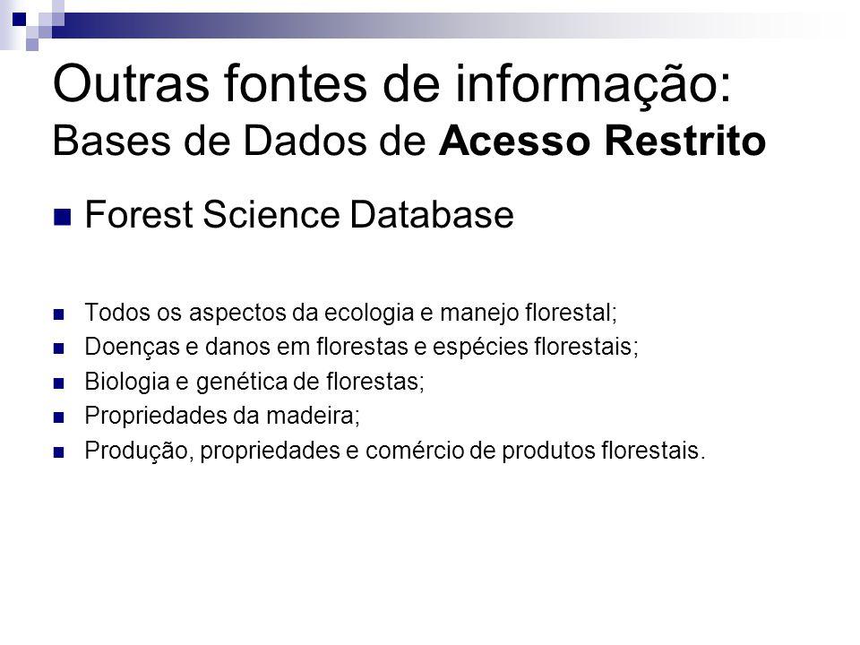 Outras fontes de informação: Bases de Dados de Acesso Restrito Forest Science Database Todos os aspectos da ecologia e manejo florestal; Doenças e danos em florestas e espécies florestais; Biologia e genética de florestas; Propriedades da madeira; Produção, propriedades e comércio de produtos florestais.