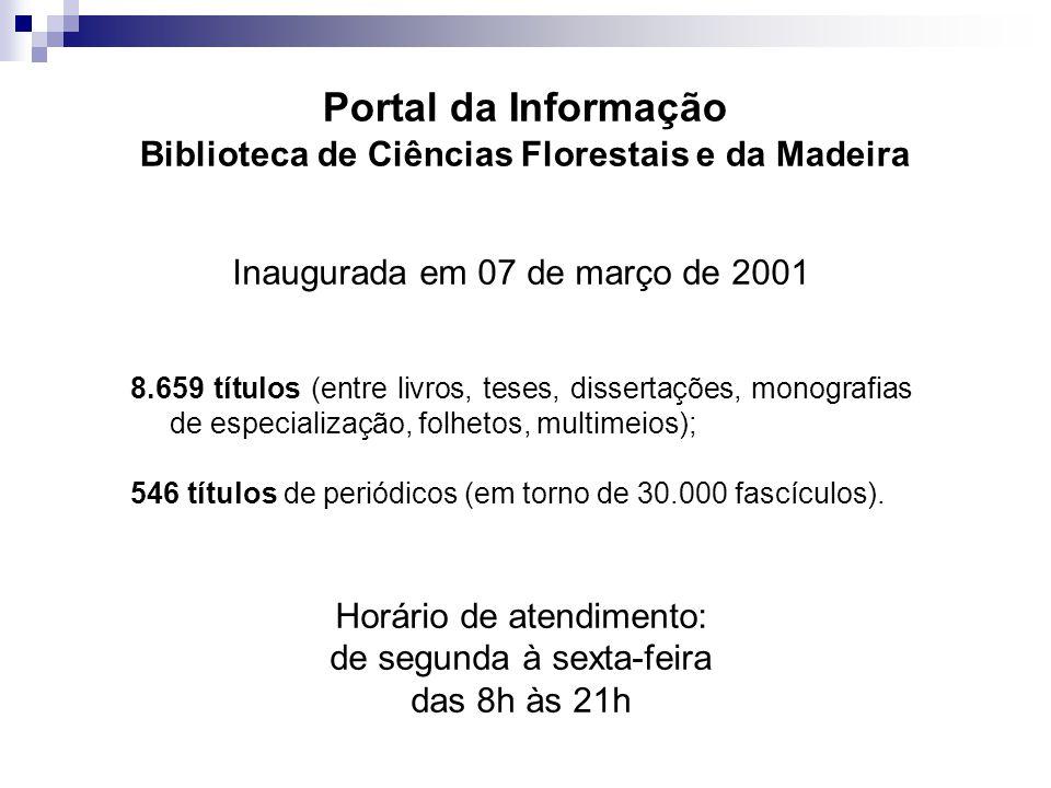 Portal da Informação Biblioteca de Ciências Florestais e da Madeira Inaugurada em 07 de março de 2001 8.659 títulos (entre livros, teses, dissertações, monografias de especialização, folhetos, multimeios); 546 títulos de periódicos (em torno de 30.000 fascículos).