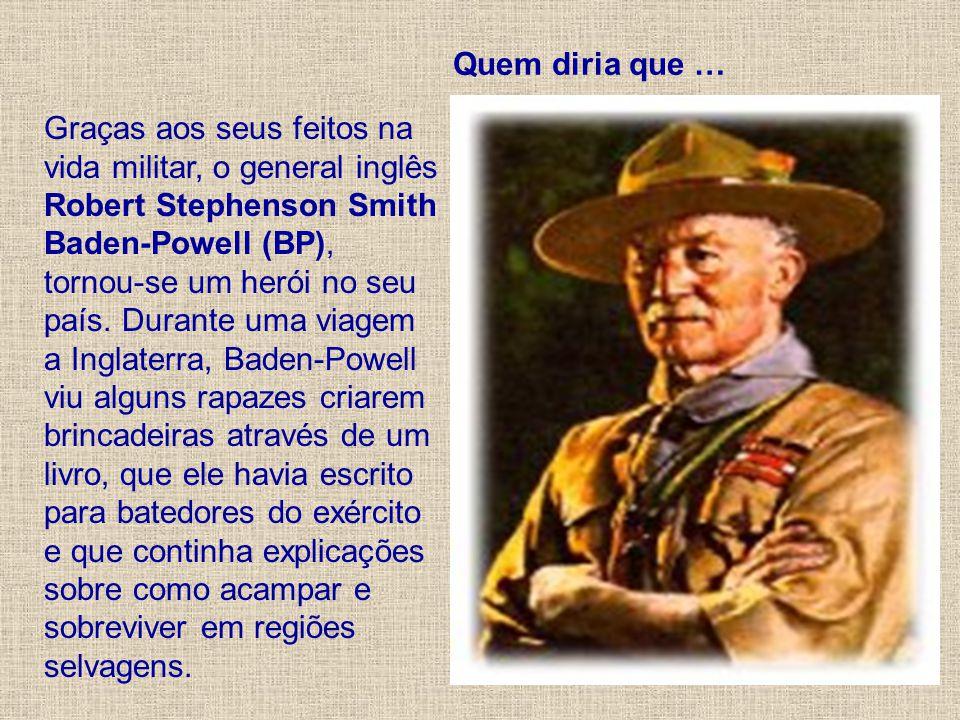 Quem diria que … Graças aos seus feitos na vida militar, o general inglês Robert Stephenson Smith Baden-Powell (BP), tornou-se um herói no seu país. D