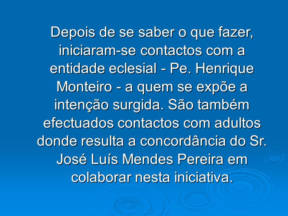 Depois de se saber o que fazer, iniciaram-se contactos com a entidade eclesial - Pe. Henrique Monteiro - a quem se expõe a intenção surgida. São també