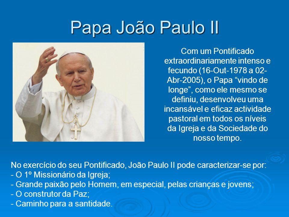 Papa João Paulo II Com um Pontificado extraordinariamente intenso e fecundo (16-Out-1978 a 02- Abr-2005), o Papa vindo de longe, como ele mesmo se def