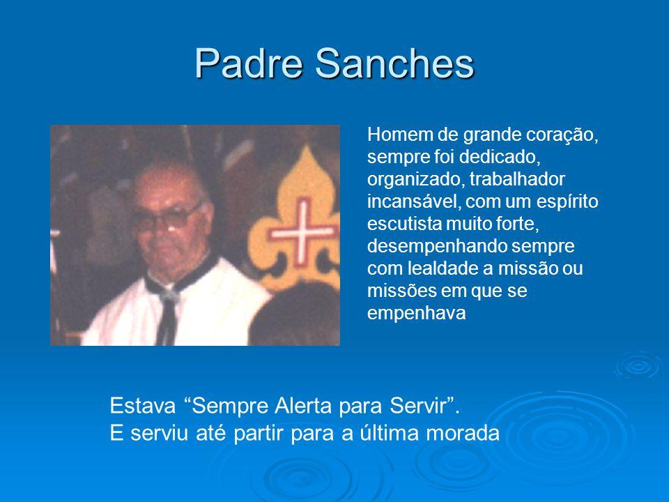 Padre Sanches Homem de grande coração, sempre foi dedicado, organizado, trabalhador incansável, com um espírito escutista muito forte, desempenhando s
