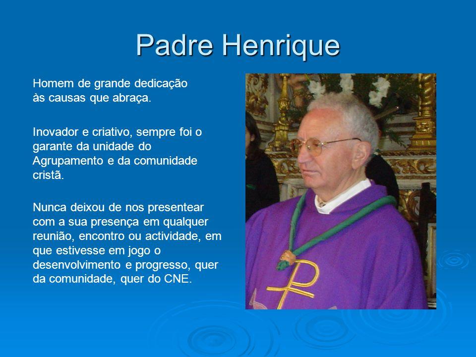 Padre Henrique Homem de grande dedicação às causas que abraça. Inovador e criativo, sempre foi o garante da unidade do Agrupamento e da comunidade cri
