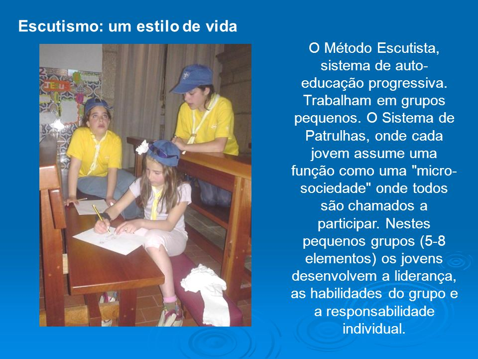O Método Escutista, sistema de auto- educação progressiva. Trabalham em grupos pequenos. O Sistema de Patrulhas, onde cada jovem assume uma função com