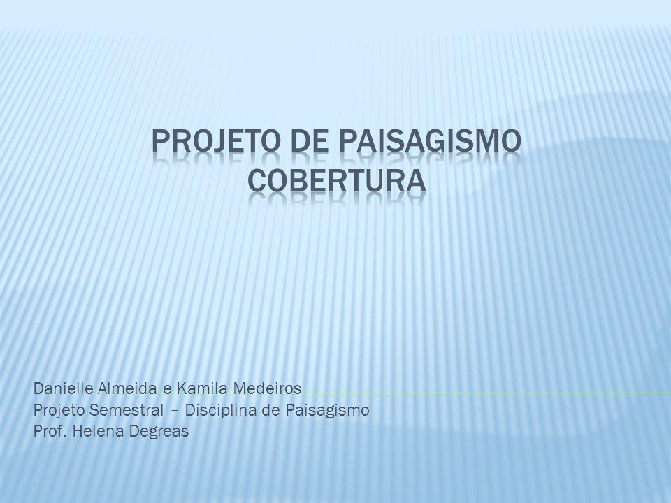 Danielle Almeida e Kamila Medeiros Projeto Semestral – Disciplina de Paisagismo Prof. Helena Degreas