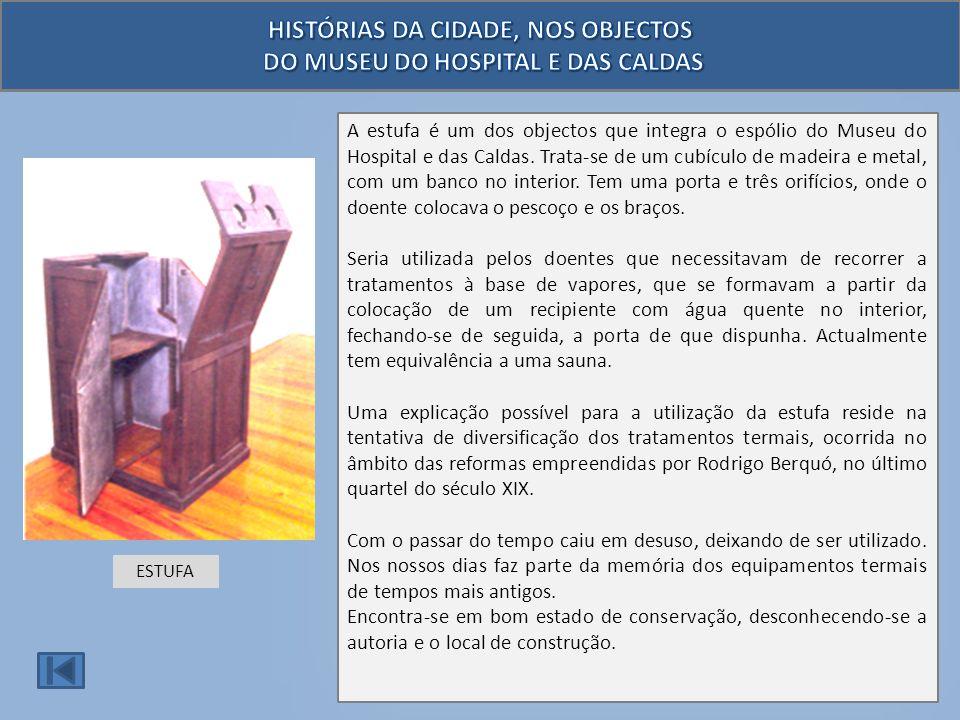 A estufa é um dos objectos que integra o espólio do Museu do Hospital e das Caldas. Trata-se de um cubículo de madeira e metal, com um banco no interi