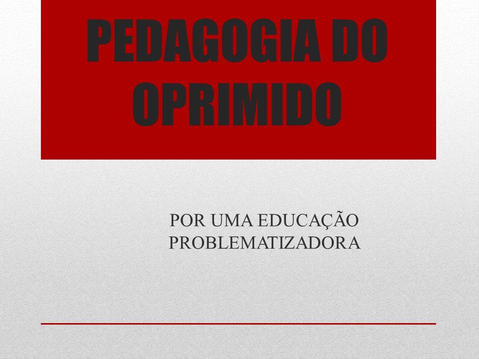 PEDAGOGIA DO OPRIMIDO POR UMA EDUCAÇÃO PROBLEMATIZADORA