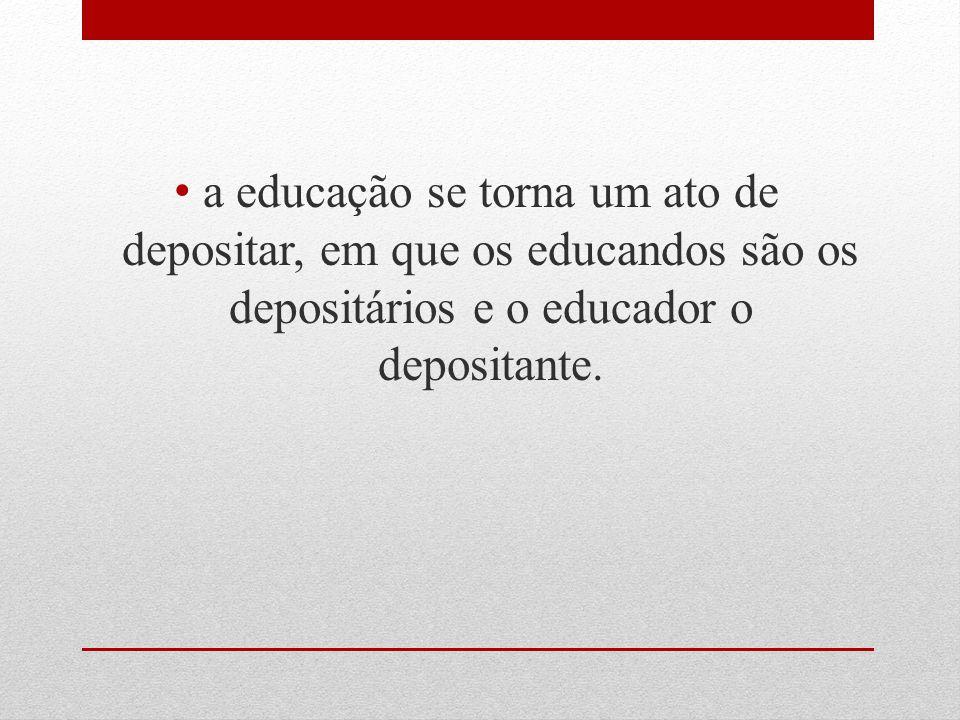 a educação se torna um ato de depositar, em que os educandos são os depositários e o educador o depositante.