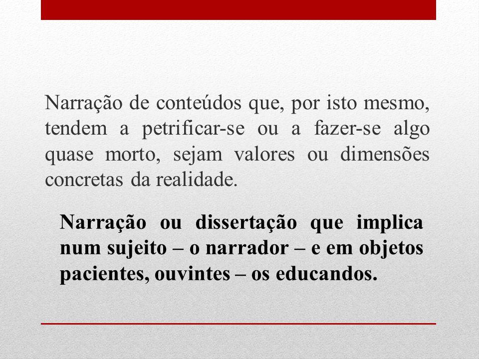 A narração, de que o educador é o sujeito, conduz os educandos à memorização mecânica do conteúdo narrado.