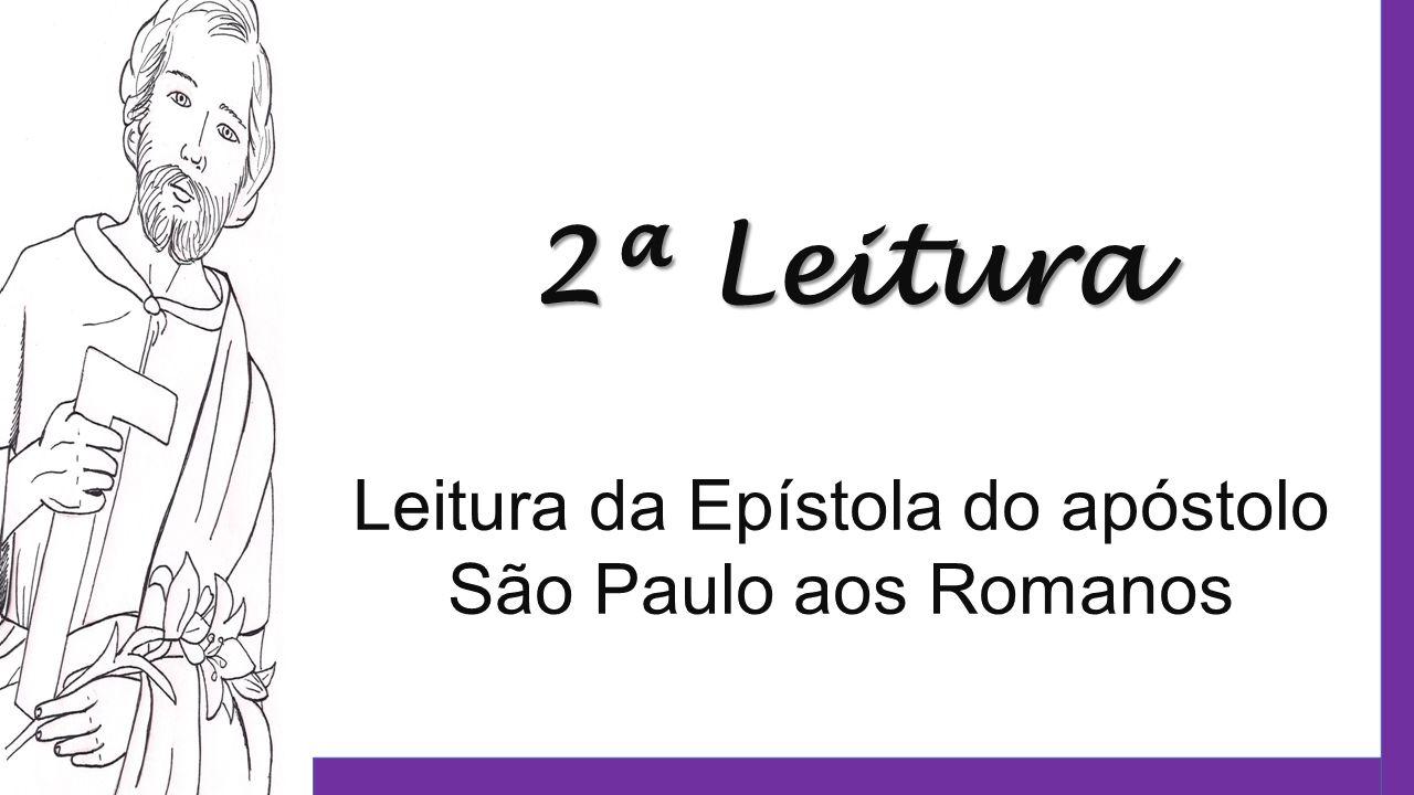 2ª Leitura Leitura da Epístola do apóstolo São Paulo aos Romanos