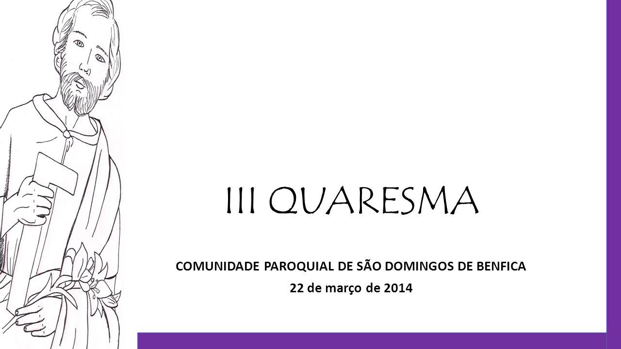 III QUARESMA COMUNIDADE PAROQUIAL DE SÃO DOMINGOS DE BENFICA 22 de março de 2014