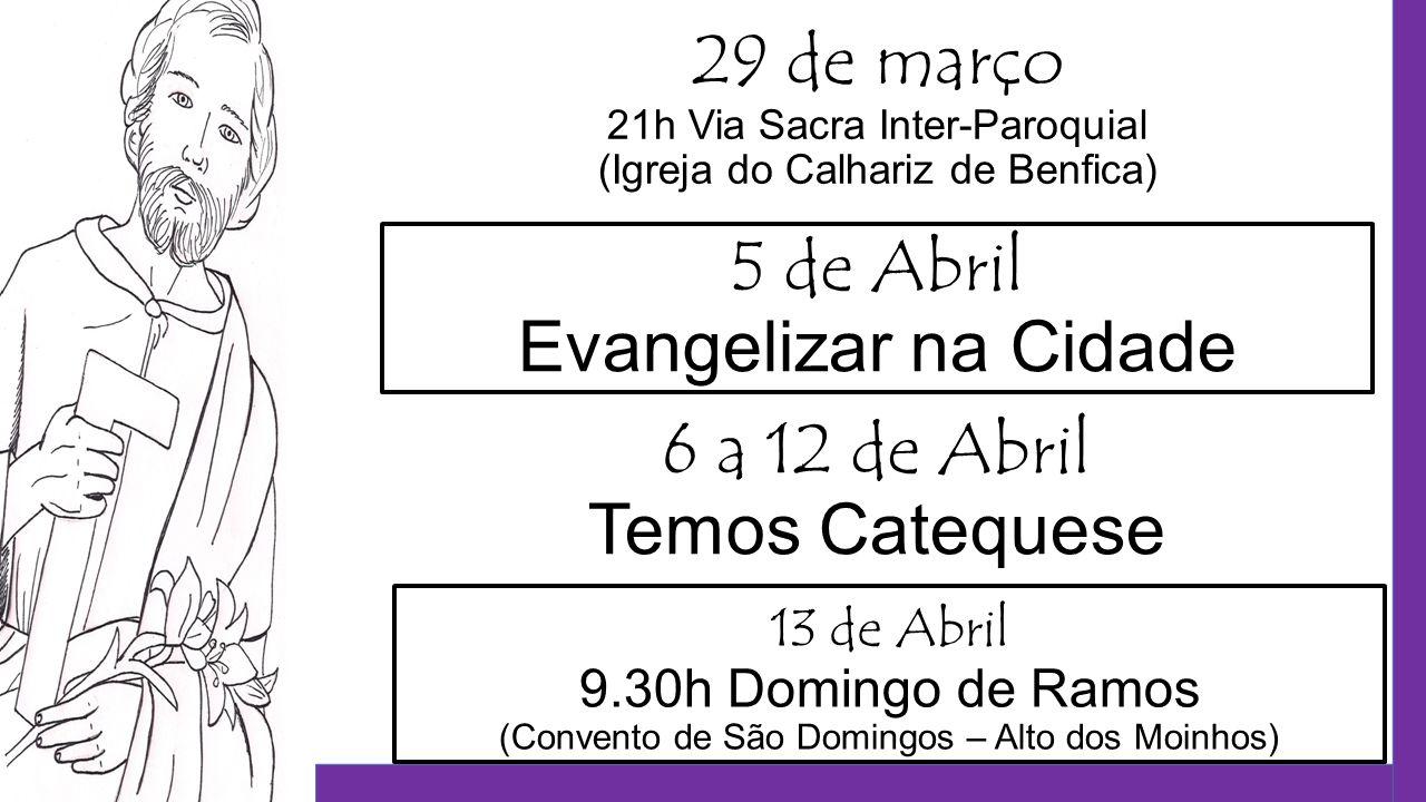 5 de Abril Evangelizar na Cidade 6 a 12 de Abril Temos Catequese 29 de março 21h Via Sacra Inter-Paroquial (Igreja do Calhariz de Benfica) 13 de Abril