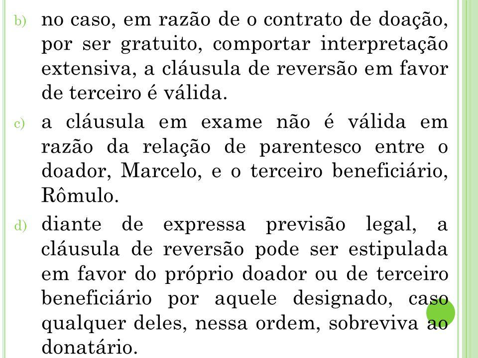 b) no caso, em razão de o contrato de doação, por ser gratuito, comportar interpretação extensiva, a cláusula de reversão em favor de terceiro é válida.