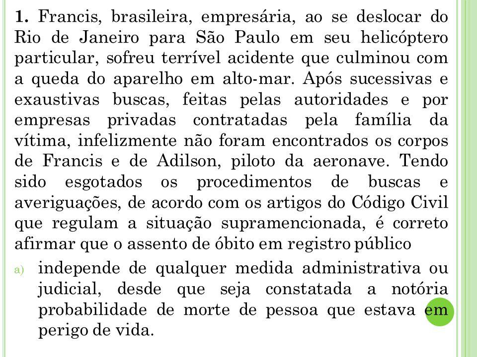 1. Francis, brasileira, empresária, ao se deslocar do Rio de Janeiro para São Paulo em seu helicóptero particular, sofreu terrível acidente que culmin