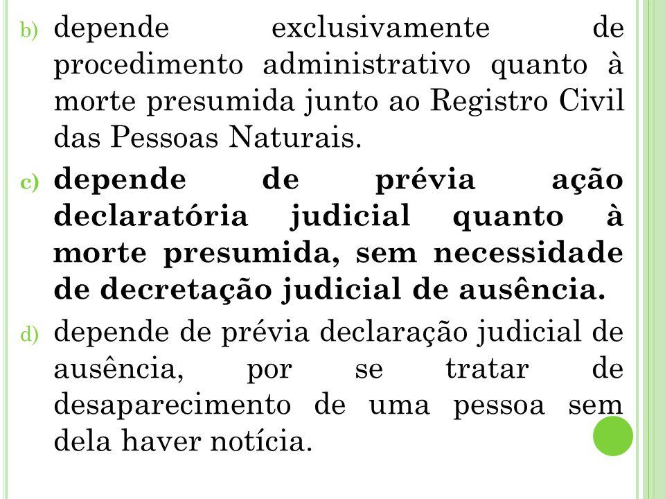 b) depende exclusivamente de procedimento administrativo quanto à morte presumida junto ao Registro Civil das Pessoas Naturais. c) depende de prévia a