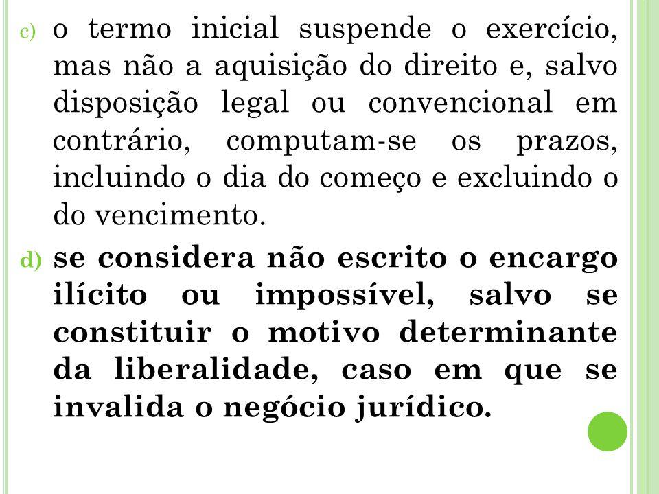 c) o termo inicial suspende o exercício, mas não a aquisição do direito e, salvo disposição legal ou convencional em contrário, computam-se os prazos,