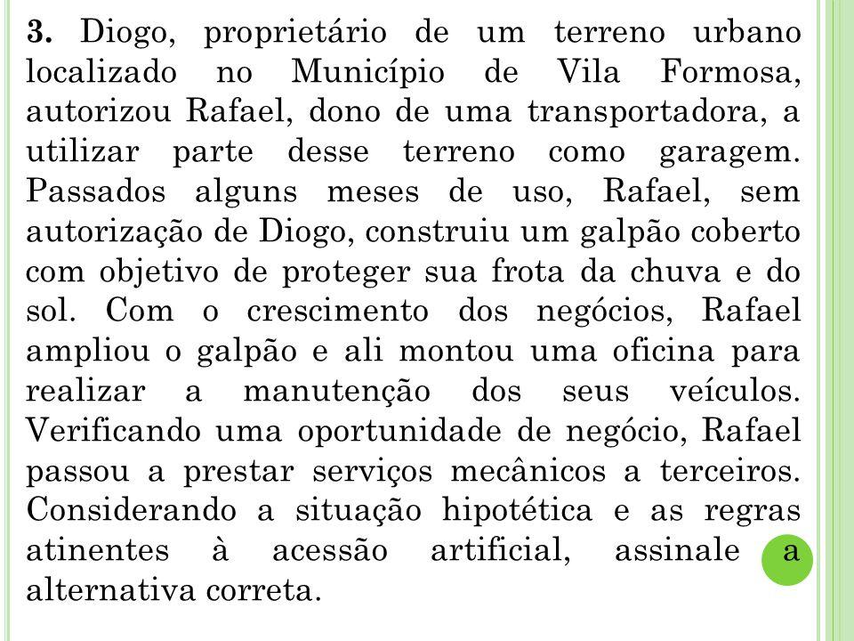 3. Diogo, proprietário de um terreno urbano localizado no Município de Vila Formosa, autorizou Rafael, dono de uma transportadora, a utilizar parte de